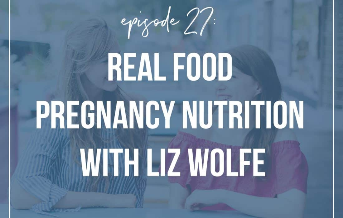 Episode 27: Real Food  Pregnancy Nutrition with Liz Wolfe