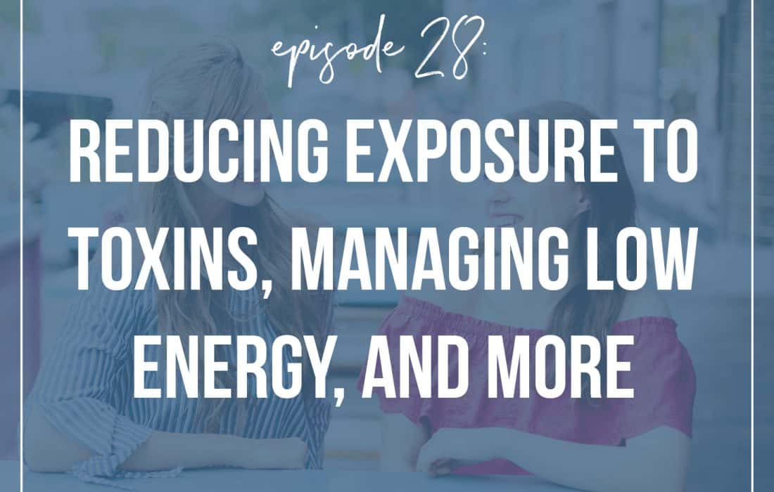 Episode 28: Reducing Exposure to Toxins, Managing Low Energy, and More