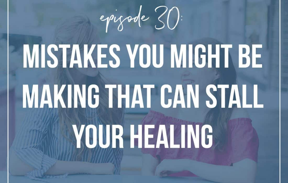 Episode 30: Mistakes You Might Be Making That Can Stall Your Healing